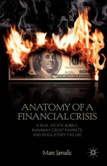 Anatomy of a Financial Crisis : A Real Estate Bubble, Runaway Credit Markets, and Regulatory Failure, Paperback / softback Book