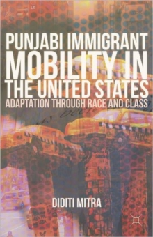 Punjabi Immigrant Mobility in the United States : Adaptation Through Race and Class, Hardback Book