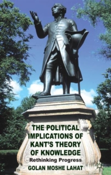 The Political Implications of Kant's Theory of Knowledge : Rethinking Progress, Hardback Book