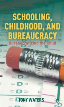 Schooling, Childhood, and Bureaucracy : Bureaucratizing the Child, Hardback Book