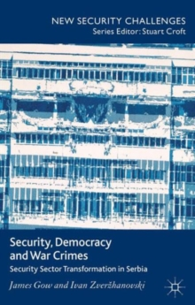 Security, Democracy and War Crimes : Security Sector Transformation in Serbia, Hardback Book