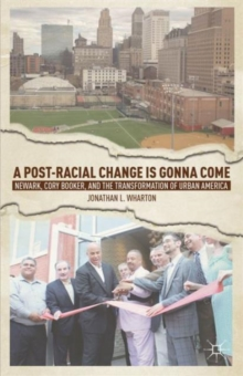 A Post-racial Change is Gonna Come : Newark, Cory Booker, and the Transformation of Urban America, Hardback Book