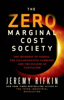 The Zero Marginal Cost Society : The Internet of Things, the Collaborative Commons, and the Eclipse of Capitalism, Hardback Book