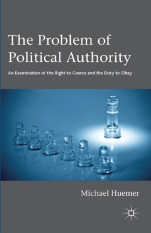 The Problem of Political Authority : An Examination of the Right to Coerce and the Duty to Obey, Paperback Book