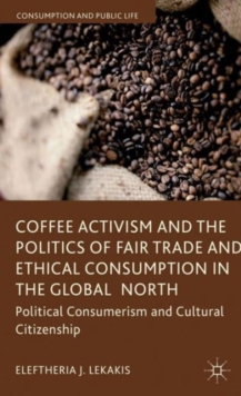 Coffee Activism and the Politics of Fair Trade and Ethical Consumption in the Global North : Political Consumerism and Cultural Citizenship, Hardback Book