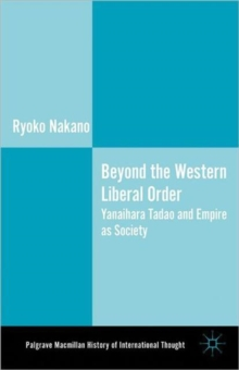 Beyond the Western Liberal Order : Yanaihara Tadao and Empire as Society, Hardback Book
