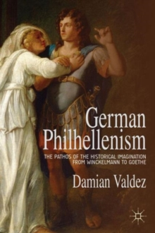 German Philhellenism : The Pathos of the Historical Imagination from Winckelmann to Goethe, Hardback Book