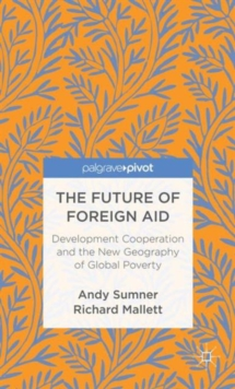 The Future of Foreign Aid : Development Cooperation and the New Geography of Global Poverty, Hardback Book