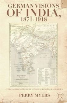 German Visions of India, 1871-1918 : Commandeering the Holy Ganges during the Kaiserreich, Hardback Book