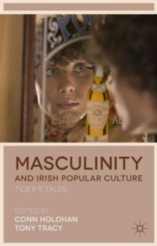 Masculinity and Irish Popular Culture : Tiger's Tales, Hardback Book