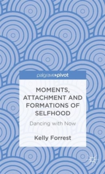 Moments, Attachment and Formations of Selfhood : Dancing with Now, Hardback Book
