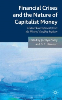 Financial Crises and the Nature of Capitalist Money : Mutual Developments from the Work of Geoffrey Ingham, Hardback Book