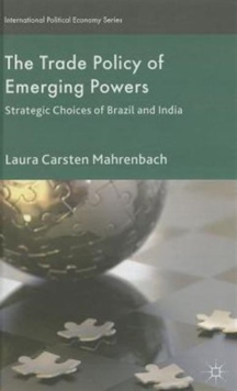 The Trade Policy of Emerging Powers : Strategic Choices of Brazil and India, Hardback Book