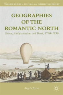 Geographies of the Romantic North : Science, Antiquarianism, and Travel, 1790-1830, Hardback Book