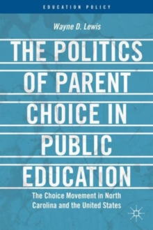 The Politics of Parent Choice in Public Education : The Choice Movement in North Carolina and the United States, Hardback Book
