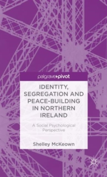 Identity, Segregation and Peace-building in Northern Ireland : A Social Psychological Perspective, Hardback Book