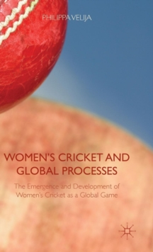 Women's Cricket and Global Processes : The Emergence and Development of Women's Cricket as a Global Game, Hardback Book