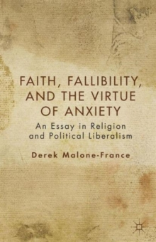 Faith, Fallibility, and the Virtue of Anxiety : An Essay in Religion and Political Liberalism, Paperback / softback Book