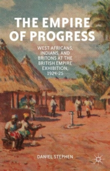The Empire of Progress : West Africans, Indians, and Britons at the British Empire Exhibition, 1924-25, Hardback Book