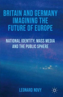 Britain and Germany Imagining the Future of Europe : National Identity, Mass Media and the Public Sphere, Hardback Book