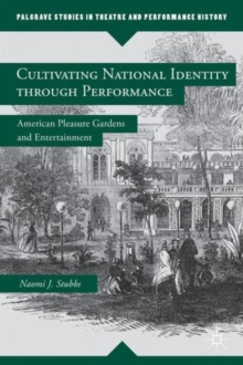 Cultivating National Identity through Performance : American Pleasure Gardens and Entertainment, Hardback Book