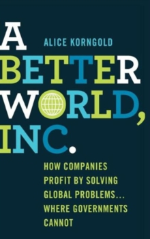 A Better World, Inc. : How Companies Profit by Solving Global Problems...Where Governments Cannot, Hardback Book