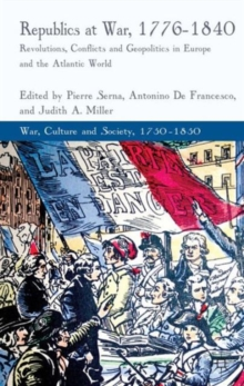 Republics at War, 1776-1840 : Revolutions, Conflicts, and Geopolitics in Europe and the Atlantic World, Hardback Book