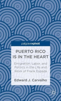 Puerto Rico Is in the Heart: Emigration, Labor, and Politics in the Life and Work of Frank Espada, Hardback Book