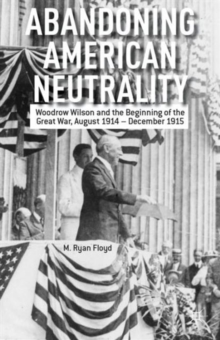 Abandoning American Neutrality : Woodrow Wilson and the Beginning of the Great War, August 1914 - December 1915, Hardback Book
