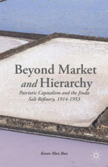 Beyond Market and Hierarchy : Patriotic Capitalism and the Jiuda Salt Refinery, 1914-1953, Hardback Book