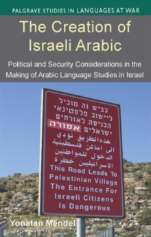 The Creation of Israeli Arabic : Security and Politics in Arabic Studies in Israel, Hardback Book