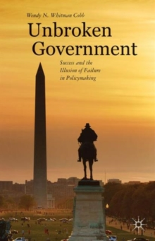 Unbroken Government : Success and the Illusion of Failure in Policymaking, Hardback Book