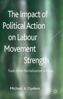 The Impact of Political Action on Labour Movement Strength : Trade Union Revitalisation in Africa, Hardback Book