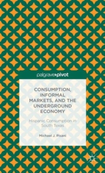 Consumption, Informal Markets, and the Underground Economy : Hispanic Consumption in South Texas, Hardback Book