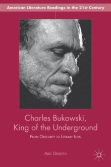 Charles Bukowski, King of the Underground : From Obscurity to Literary Icon, Hardback Book
