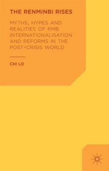 The Renminbi Rises : Myths, Hypes and Realities of RMB Internationalisation and Reforms in the Post-crisis World, Hardback Book