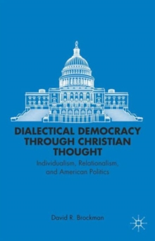 Dialectical Democracy Through Christian Thought : Individualism, Relationalism, and American Politics, Hardback Book