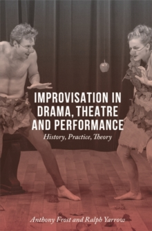 Improvisation in Drama, Theatre and Performance : History, Practice, Theory, Paperback / softback Book