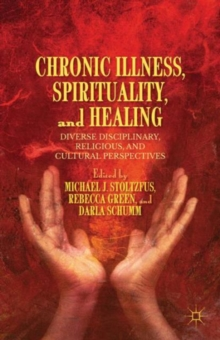 Chronic Illness, Spirituality, and Healing : Diverse Disciplinary, Religious, and Cultural Perspectives, Hardback Book