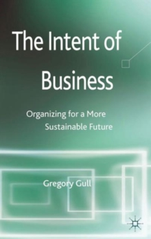 The Intent of Business : Organizing for a More Sustainable Future, Hardback Book