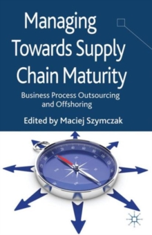 Managing Towards Supply Chain Maturity : Business Process Outsourcing and Offshoring, Hardback Book