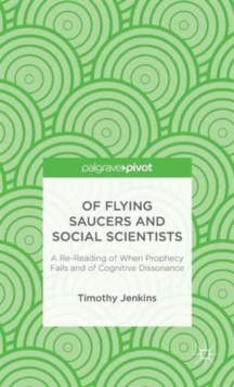 Of Flying Saucers and Social Scientists: A Re-Reading of When Prophecy Fails and of Cognitive Dissonance, Hardback Book