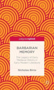 Barbarian Memory: The Legacy of Early Medieval History in Early Modern Literature, Hardback Book