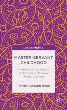 Master-Servant Childhood : A History of the Idea of Childhood in Medieval English Culture, Hardback Book