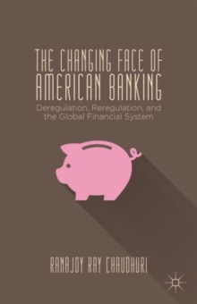 The Changing Face of American Banking : Deregulation, Reregulation, and the Global Financial System, Hardback Book