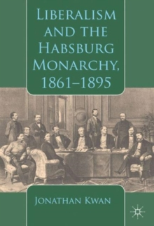 Liberalism and the Habsburg Monarchy, 1861-1895, Hardback Book