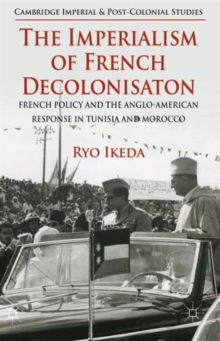 The Imperialism of French Decolonisaton : French Policy and the Anglo-American Response in Tunisia and Morocco, Hardback Book