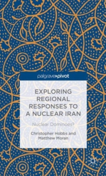 Exploring Regional Responses to a Nuclear Iran : Nuclear Dominoes?, Hardback Book