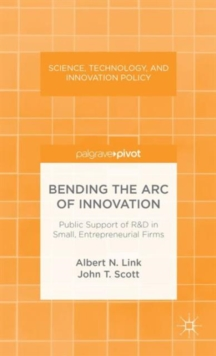 Bending the Arc of Innovation: Public Support of R&D in Small, Entrepreneurial Firms, Hardback Book