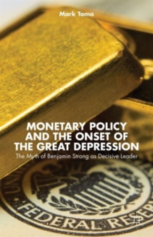 Monetary Policy and the Onset of the Great Depression : The Myth of Benjamin Strong as Decisive Leader, Hardback Book